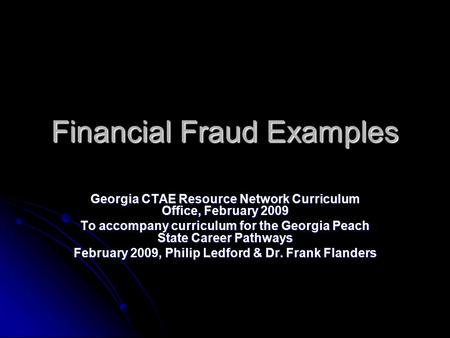 Financial Fraud Examples Georgia CTAE Resource Network Curriculum Office, February 2009 To accompany curriculum for the Georgia Peach State Career Pathways.