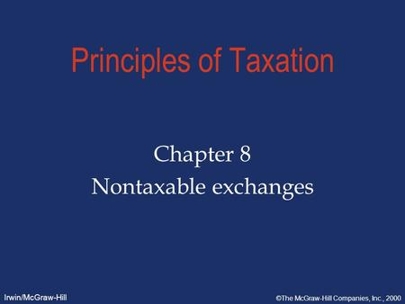 Irwin/McGraw-Hill ©The McGraw-Hill Companies, Inc., 2000 Principles of Taxation Chapter 8 Nontaxable exchanges.