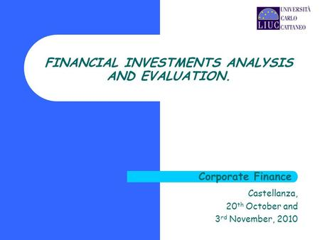 Castellanza, 20 th October and 3 rd November, 2010 FINANCIAL INVESTMENTS ANALYSIS AND EVALUATION. Corporate Finance.