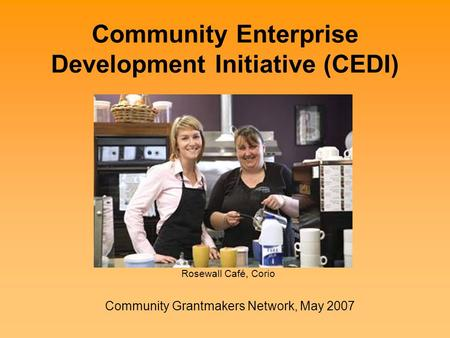Community Enterprise Development Initiative (CEDI) Community Grantmakers Network, May 2007 Rosewall Café, Corio.
