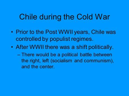Chile during the Cold War Prior to the Post WWII years, Chile was controlled by populist regimes. After WWII there was a shift politically. –There would.
