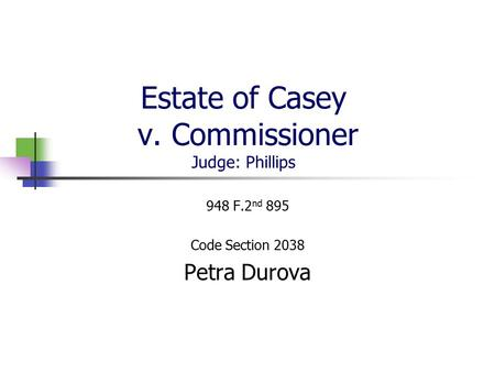 Estate of Casey v. Commissioner Judge: Phillips 948 F.2 nd 895 Code Section 2038 Petra Durova.
