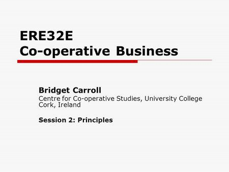 ERE32E Co-operative Business Bridget Carroll Centre for Co-operative Studies, University College Cork, Ireland Session 2: Principles.