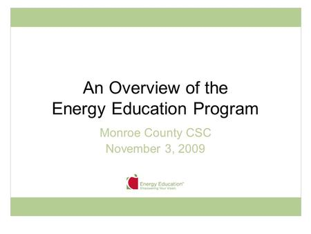 An Overview of the Energy Education Program Monroe County CSC November 3, 2009.