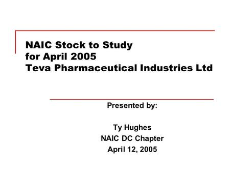 NAIC Stock to Study for April 2005 Teva Pharmaceutical Industries Ltd Presented by: Ty Hughes NAIC DC Chapter April 12, 2005.