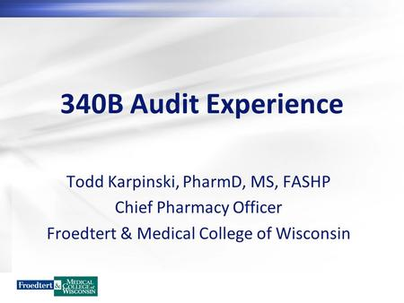 340B Audit Experience Todd Karpinski, PharmD, MS, FASHP Chief Pharmacy Officer Froedtert & Medical College of Wisconsin.