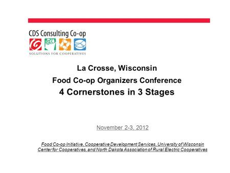 La Crosse, Wisconsin Food Co-op Organizers Conference 4 Cornerstones in 3 Stages November 2-3, 2012 Food Co-op Initiative, Cooperative Development Services,