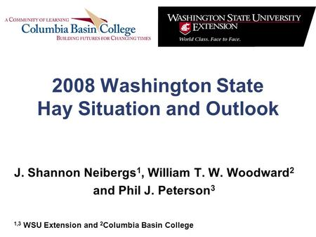 2008 Washington State Hay Situation and Outlook J. Shannon Neibergs 1, William T. W. Woodward 2 and Phil J. Peterson 3 1,3 WSU Extension and 2 Columbia.