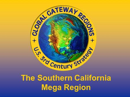 The Southern California Mega Region. Being Competitive Participants in the Global Economy.