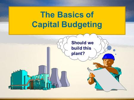 Should we build this plant? The Basics of Capital Budgeting.