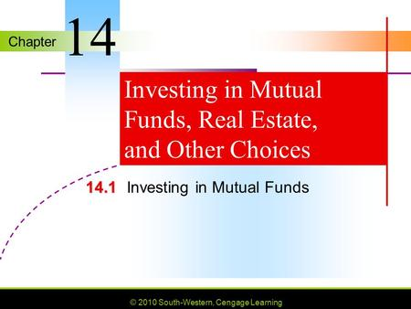 Chapter © 2010 South-Western, Cengage Learning Investing in Mutual Funds, Real Estate, and Other Choices 14.1 14.1Investing in Mutual Funds 14.