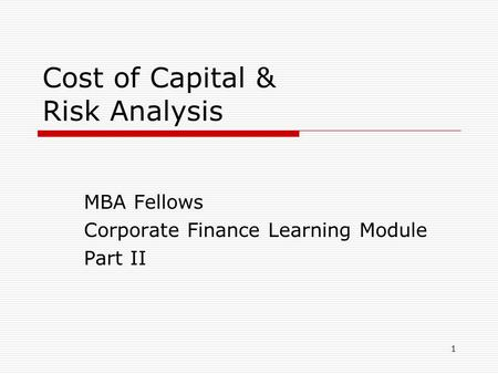 1 Cost of Capital & Risk Analysis MBA Fellows Corporate Finance Learning Module Part II.