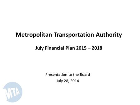 Metropolitan Transportation Authority July Financial Plan 2015 – 2018 Presentation to the Board July 28, 2014.