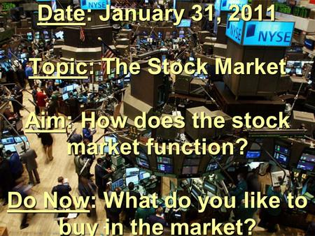 Date: January 31, 2011 Topic: The Stock Market Aim: How does the stock market function? Do Now: What do you like to buy in the market?