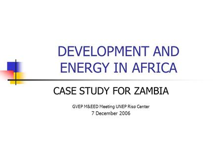 DEVELOPMENT AND ENERGY IN AFRICA CASE STUDY FOR ZAMBIA GVEP M&EED Meeting UNEP Risø Center 7 December 2006.