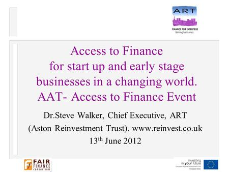 Access to Finance for start up and early stage businesses in a changing world. AAT- Access to Finance Event Dr.Steve Walker, Chief Executive, ART (Aston.