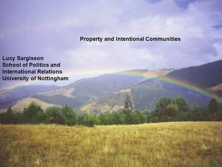 Lucy Sargisson School of Politics and International Relations University of Nottingham Property and Intentional Communities.