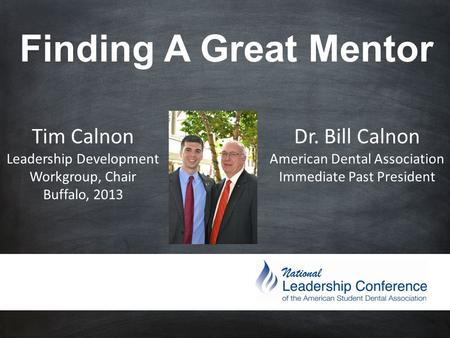 Finding A Great Mentor Tim Calnon Leadership Development Workgroup, Chair Buffalo, 2013 Dr. Bill Calnon American Dental Association Immediate Past President.