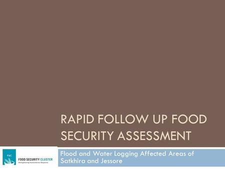 RAPID FOLLOW UP FOOD SECURITY ASSESSMENT Flood and Water Logging Affected Areas of Satkhira and Jessore.