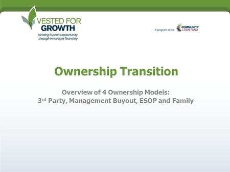 Ownership Transition Overview of 4 Ownership Models: 3 rd Party, Management Buyout, ESOP and Family.