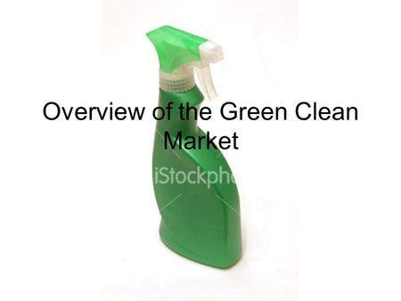 Overview <strong>of</strong> the Green Clean Market. What it Means to Be Green A product's or company's greenness is more often than not a perception <strong>of</strong> it's sustainability.
