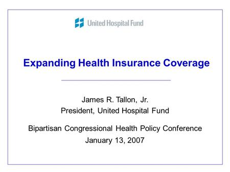 Expanding Health Insurance Coverage James R. Tallon, Jr. President, United Hospital Fund Bipartisan Congressional Health Policy Conference January 13,