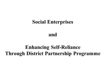 Social Enterprises and Enhancing Self-Reliance Through District Partnership Programme.