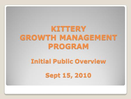 KITTERY GROWTH MANAGEMENT PROGRAM Initial Public Overview Sept 15, 2010.