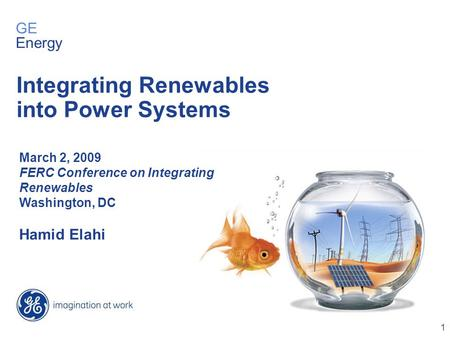 1 March 2, 2009 FERC Conference on Integrating Renewables Washington, DC Hamid Elahi Integrating Renewables into Power Systems GE Energy.
