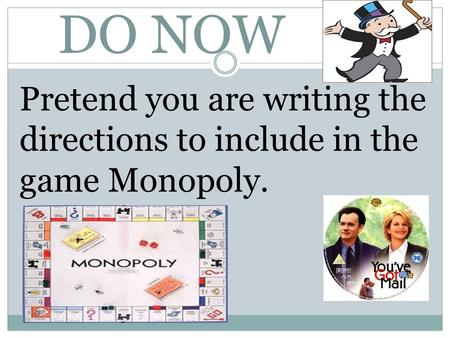 DO NOW Pretend you are writing the directions to include in the game Monopoly.