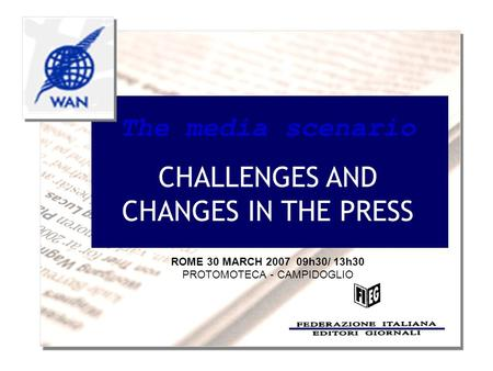 The media scenario CHALLENGES AND CHANGES IN THE PRESS ROME 30 MARCH 2007 09h30/ 13h30 PROTOMOTECA - CAMPIDOGLIO.