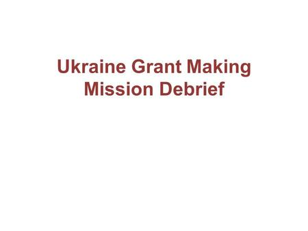 Ukraine Grant Making Mission Debrief. Purpose of the mission Agree on reinvestment of savings; Clarify TRP recommendations; Agree on implementation arrangements;