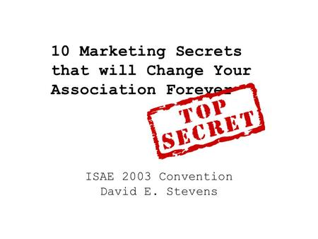10 Marketing Secrets that will Change Your Association Forever ISAE 2003 Convention David E. Stevens.