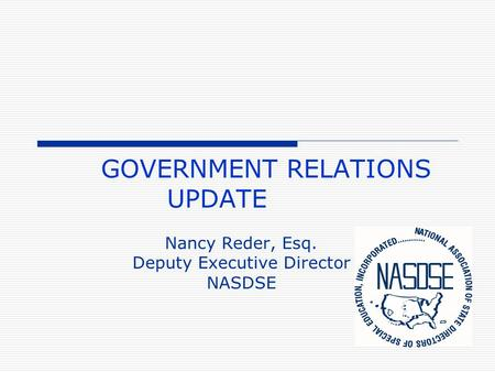 GOVERNMENT RELATIONS UPDATE Nancy Reder, Esq. Deputy Executive Director NASDSE.