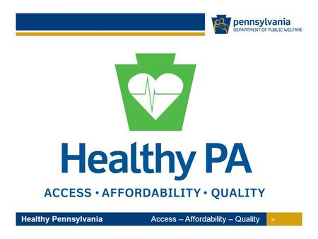 > > Healthy Pennsylvania Access – Affordability – Quality.