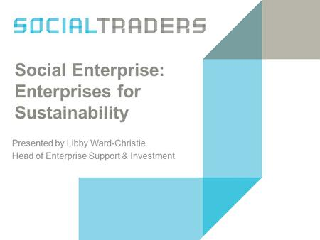 Social Enterprise: Enterprises for Sustainability Presented by Libby Ward-Christie Head of Enterprise Support & Investment.