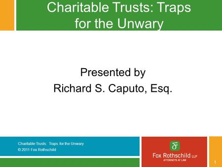 Charitable Trusts: Traps for the Unwary © 2011 Fox Rothschild 1 Charitable Trusts: Traps for the Unwary Presented by Richard S. Caputo, Esq.