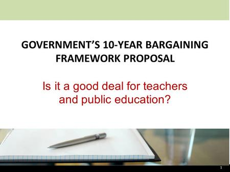 GOVERNMENT'S 10-YEAR BARGAINING FRAMEWORK PROPOSAL Is it a good deal for teachers and public education? 1.
