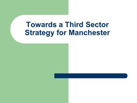 Towards a Third Sector Strategy for Manchester. Mission Statement To define and develop a thriving Third Sector, that is recognised as an equal partner.