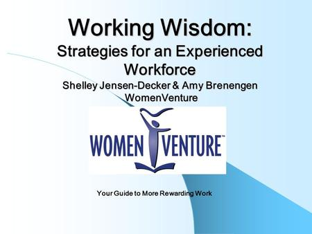 Working Wisdom: Strategies for an Experienced Workforce Shelley Jensen-Decker & Amy Brenengen WomenVenture Your Guide to More Rewarding Work.
