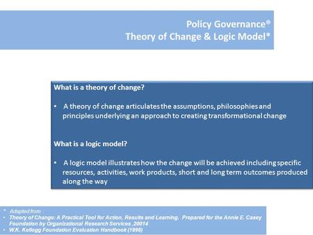 Policy Governance® Theory of Change & Logic Model* What is a theory of change? A theory of change articulates the assumptions, philosophies and principles.