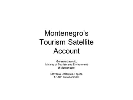 Montenegro's Tourism Satellite Account Goranka Lazovic, Ministry of Tourism and Environment of Montenegro, Slovenia, Dolenjske Toplice 17-18 th October.
