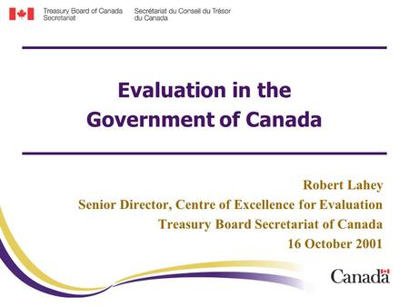 Evaluation in the Government of Canada Robert Lahey Senior Director, Centre of Excellence for Evaluation Treasury Board Secretariat of Canada 16 October.