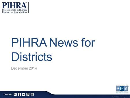 PIHRA News for Districts December 2014. The Professionals In Human Resources Association is a professional association dedicated to the continuous enhancement.