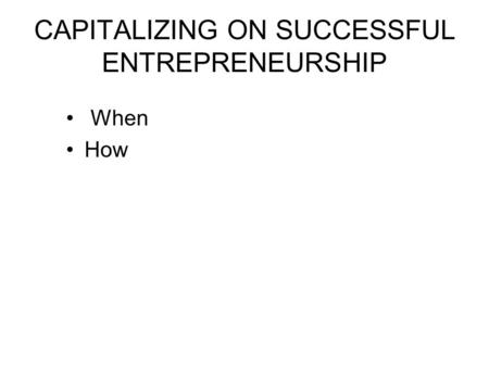CAPITALIZING ON SUCCESSFUL ENTREPRENEURSHIP When How.