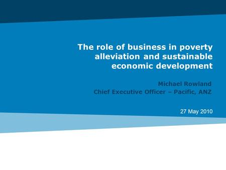 27 May 2010 The role of business in poverty alleviation and sustainable economic development Michael Rowland Chief Executive Officer – Pacific, ANZ.