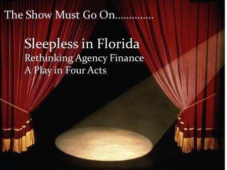 The Show Must Go On………….. Sleepless in Florida Rethinking Agency Finance A Play in Four Acts.