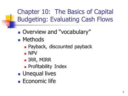"1 Chapter 10: The Basics of Capital Budgeting: Evaluating Cash Flows Overview and ""vocabulary"" Methods Payback, discounted payback NPV IRR, MIRR Profitability."