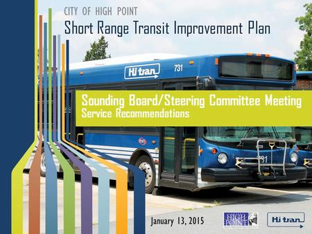 Short Range Transit Improvement Plan CITY OF HIGH POINT Sounding Board/Steering Committee Meeting Service Recommendations January 13, 2015.