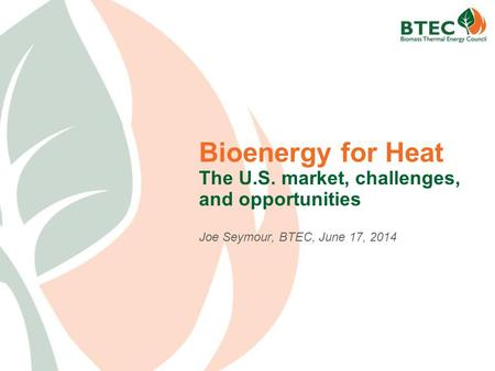 Bioenergy for Heat The U.S. market, challenges, and opportunities Joe Seymour, BTEC, June 17, 2014.